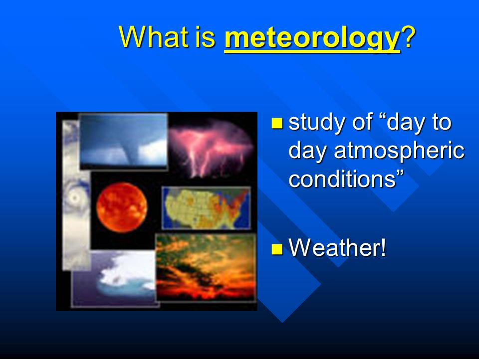 What is meteorology study of day to day atmospheric conditions