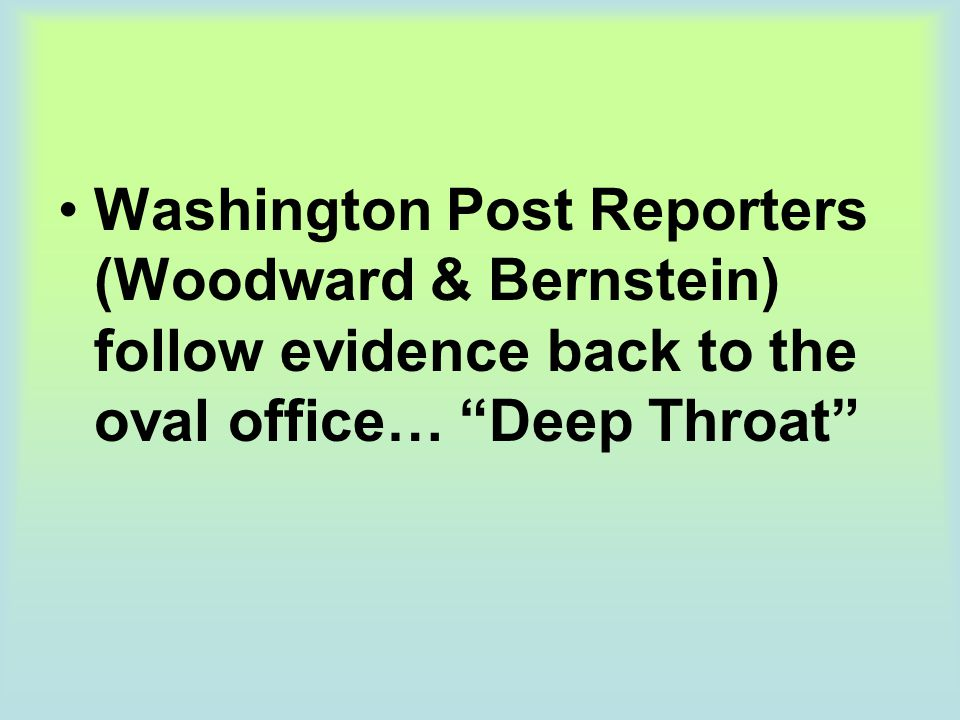 Washington Post Reporters (Woodward & Bernstein) follow evidence back to the oval office… Deep Throat