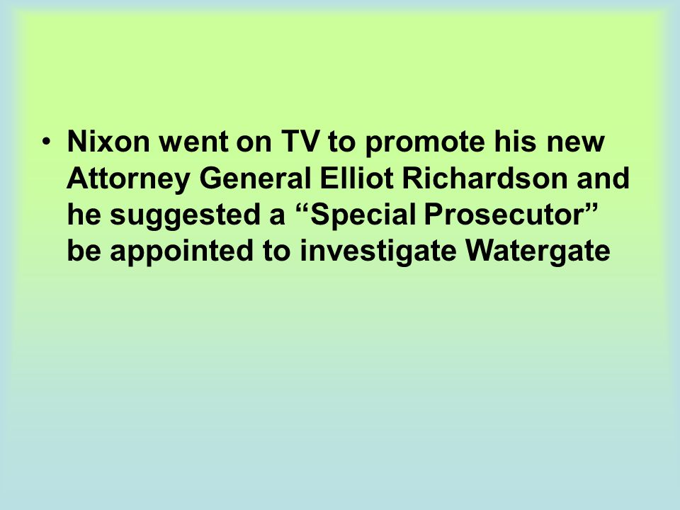Nixon went on TV to promote his new Attorney General Elliot Richardson and he suggested a Special Prosecutor be appointed to investigate Watergate