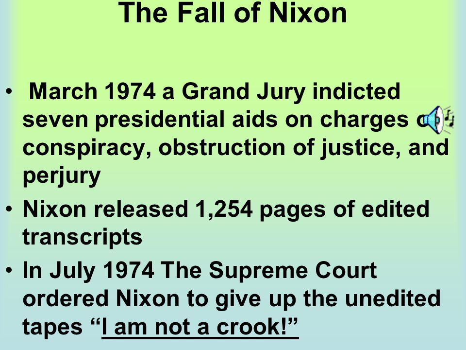 The Fall of Nixon March 1974 a Grand Jury indicted seven presidential aids on charges of conspiracy, obstruction of justice, and perjury.