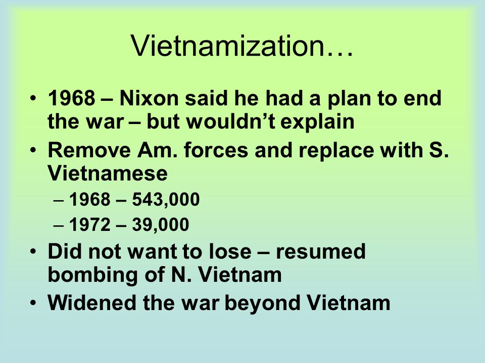 Vietnamization… 1968 – Nixon said he had a plan to end the war – but wouldn't explain. Remove Am. forces and replace with S. Vietnamese.