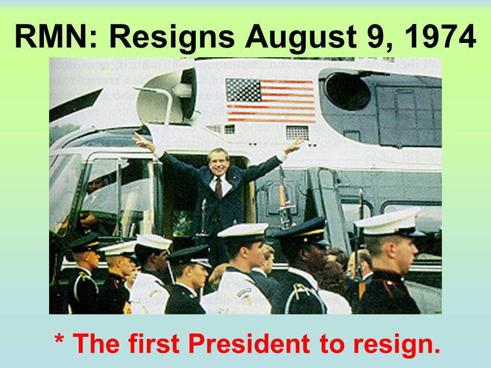 RMN: Resigns August 9, 1974 * The first President to resign.