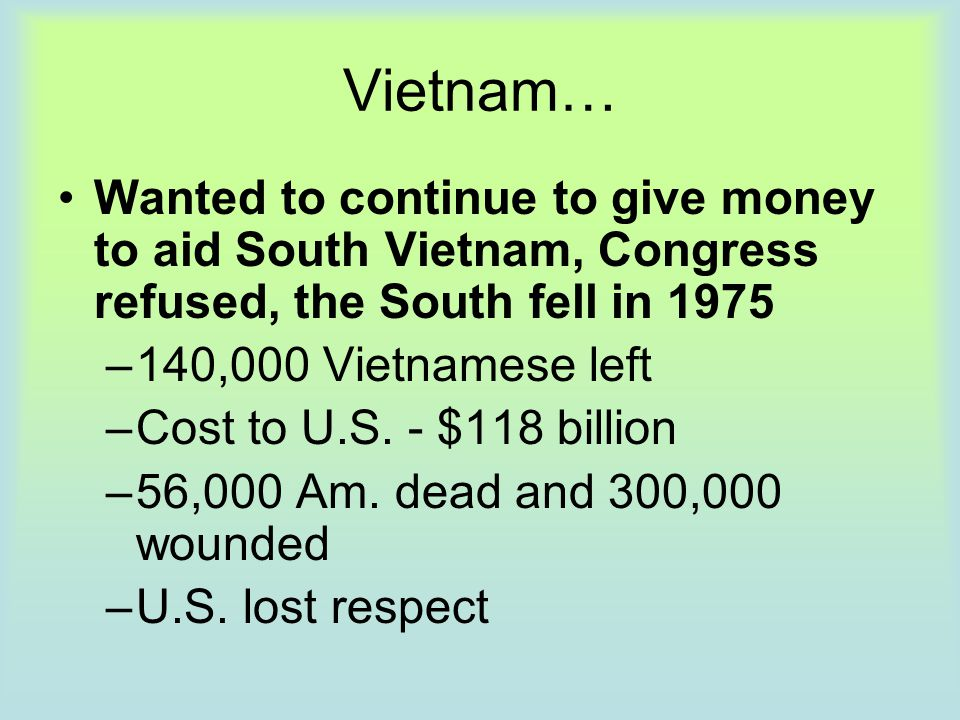 Vietnam… Wanted to continue to give money to aid South Vietnam, Congress refused, the South fell in 1975.