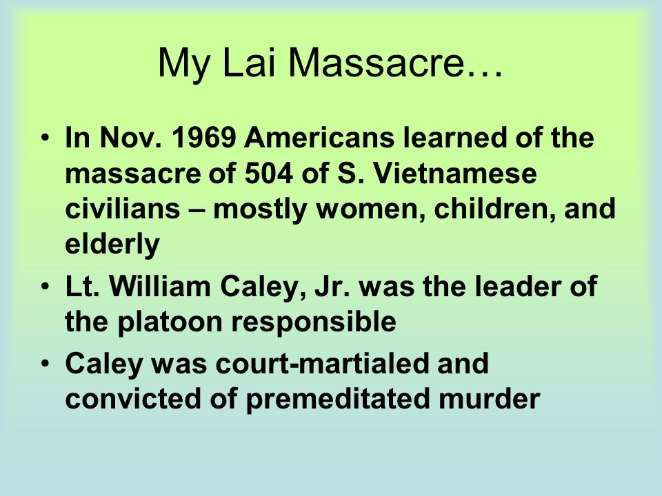 My Lai Massacre… In Nov. 1969 Americans learned of the massacre of 504 of S. Vietnamese civilians – mostly women, children, and elderly.