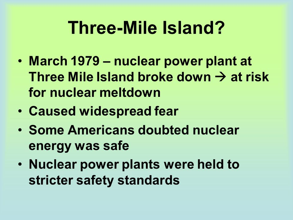 Three-Mile Island March 1979 – nuclear power plant at Three Mile Island broke down  at risk for nuclear meltdown.