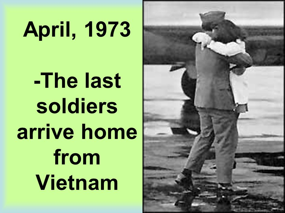 April, 1973 -The last soldiers arrive home from Vietnam