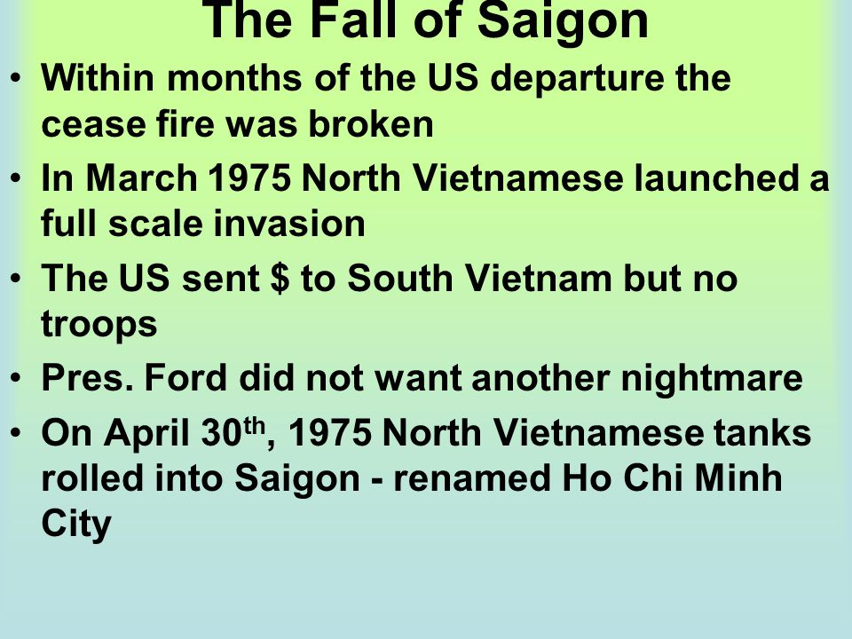 The Fall of Saigon Within months of the US departure the cease fire was broken. In March 1975 North Vietnamese launched a full scale invasion.