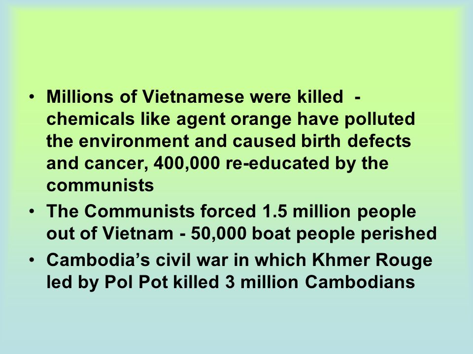 Millions of Vietnamese were killed -chemicals like agent orange have polluted the environment and caused birth defects and cancer, 400,000 re-educated by the communists