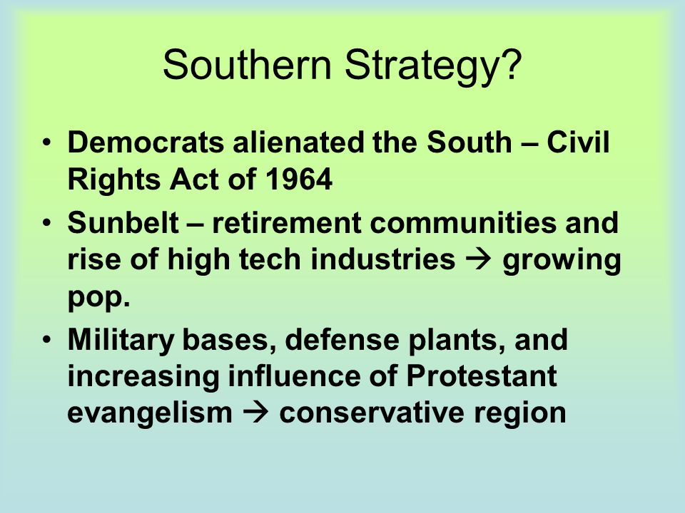 Southern Strategy Democrats alienated the South – Civil Rights Act of 1964.