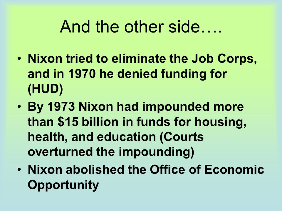 And the other side…. Nixon tried to eliminate the Job Corps, and in 1970 he denied funding for (HUD)