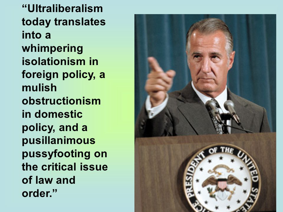 Ultraliberalism today translates into a whimpering isolationism in foreign policy, a mulish obstructionism in domestic policy, and a pusillanimous pussyfooting on the critical issue of law and order.