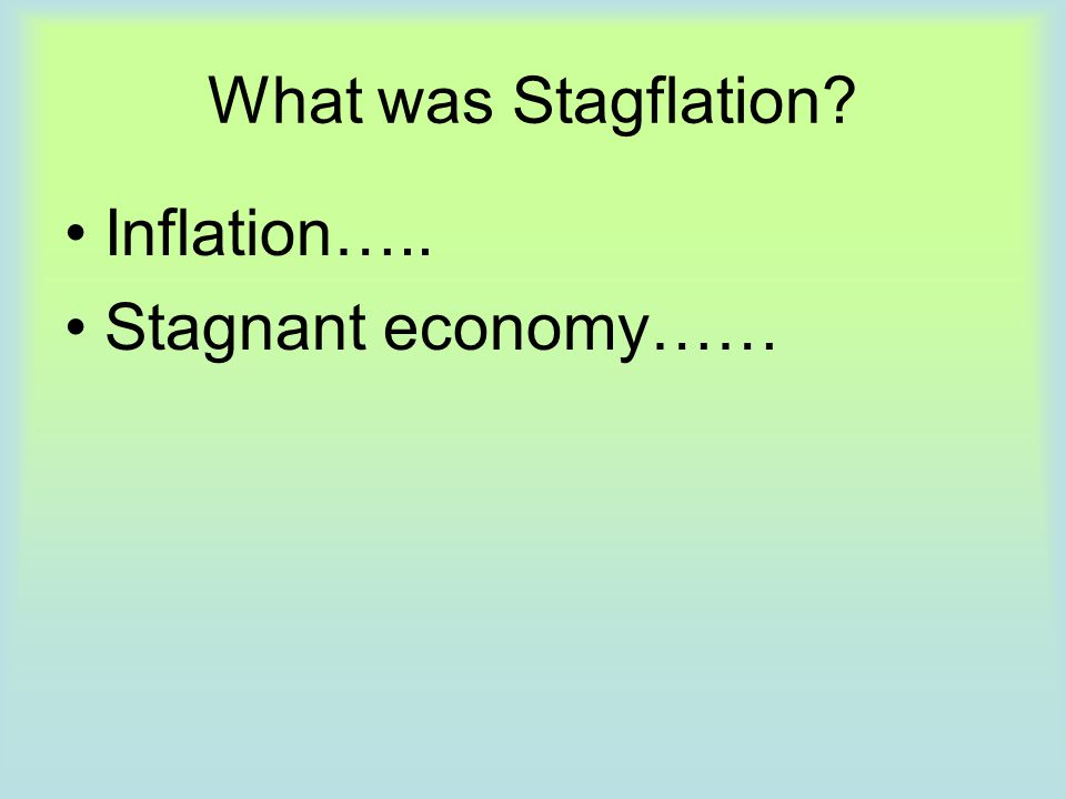 What was Stagflation Inflation….. Stagnant economy……