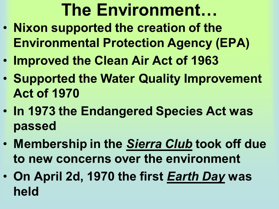 The Environment… Nixon supported the creation of the Environmental Protection Agency (EPA) Improved the Clean Air Act of 1963.