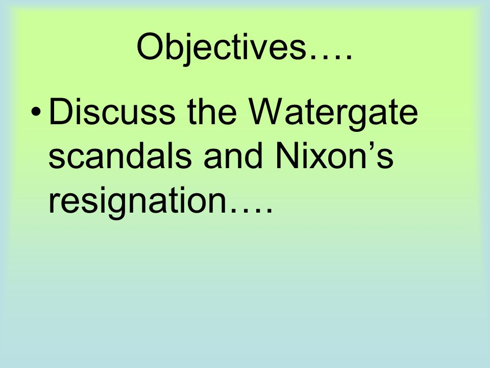 Objectives…. Discuss the Watergate scandals and Nixon's resignation….