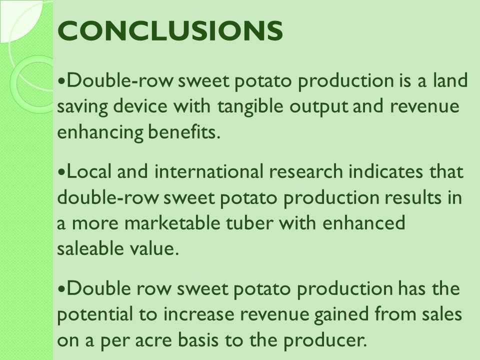 CONCLUSIONS Double-row sweet potato production is a land saving device with tangible output and revenue enhancing benefits.