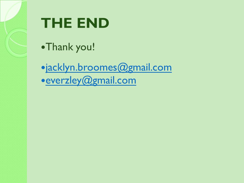 THE END Thank you! jacklyn.broomes@gmail.com everzley@gmail.com