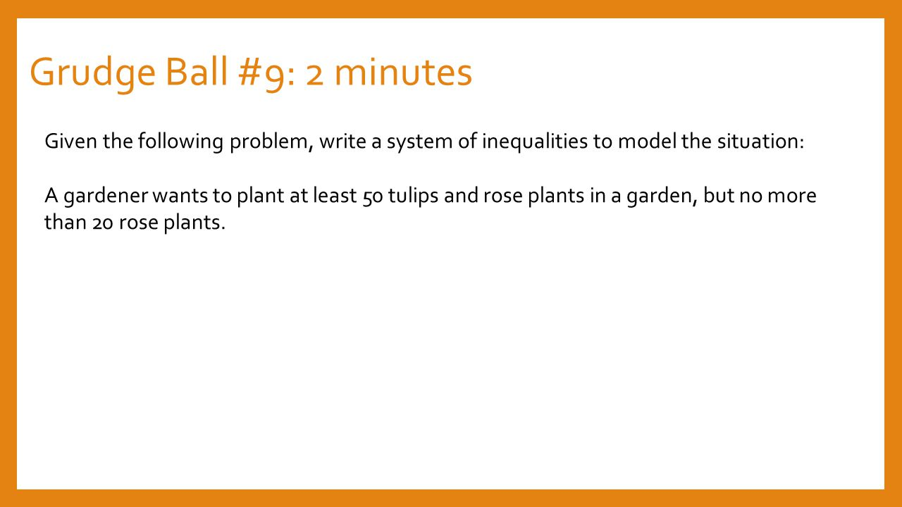 Grudge Ball #9: 2 minutes Given the following problem, write a system of inequalities to model the situation: