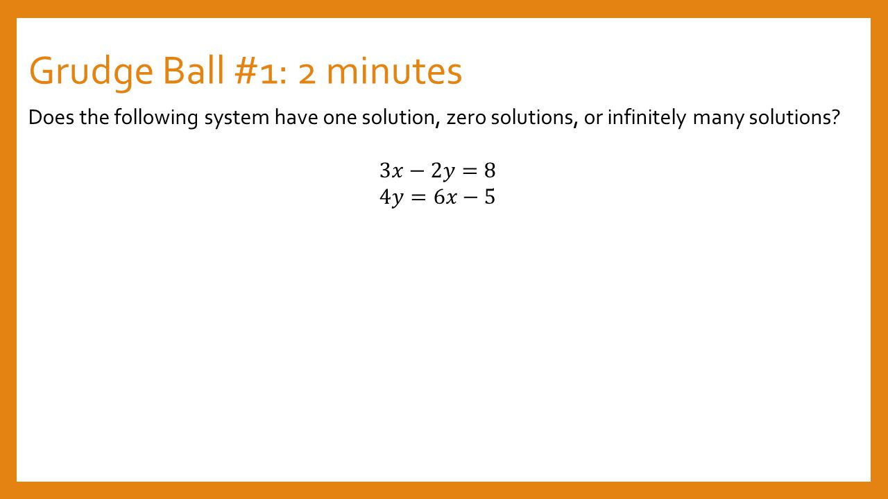 Grudge Ball #1: 2 minutes Does the following system have one solution, zero solutions, or infinitely many solutions