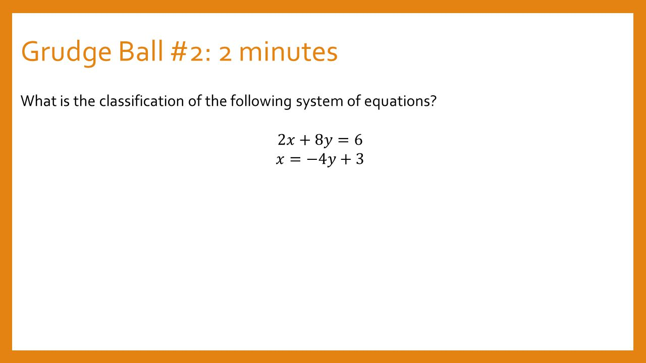 Grudge Ball #2: 2 minutes What is the classification of the following system of equations 2𝑥+8𝑦=6.