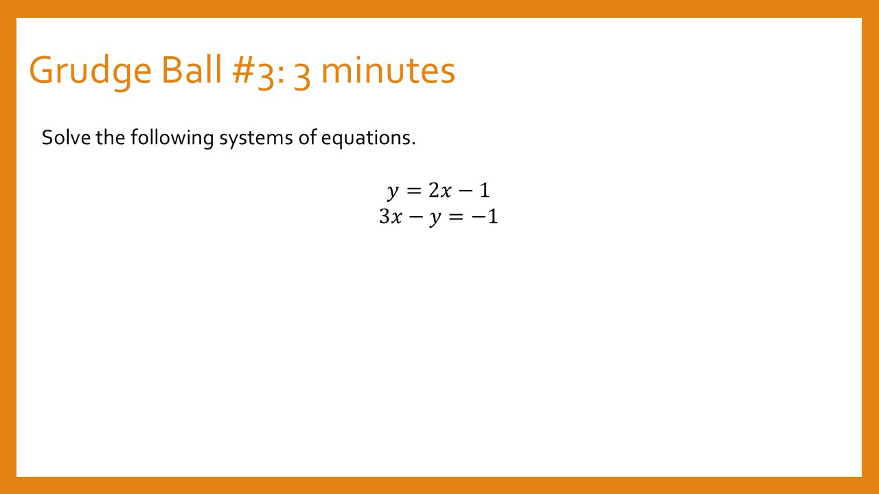 Grudge Ball #3: 3 minutes Solve the following systems of equations.