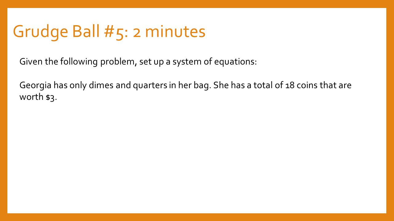 Grudge Ball #5: 2 minutes Given the following problem, set up a system of equations: