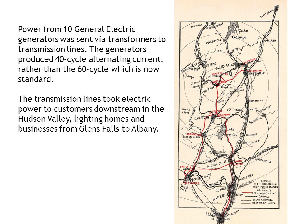 Power from 10 General Electric generators was sent via transformers to transmission lines. The generators produced 40-cycle alternating current, rather than the 60-cycle which is now standard.