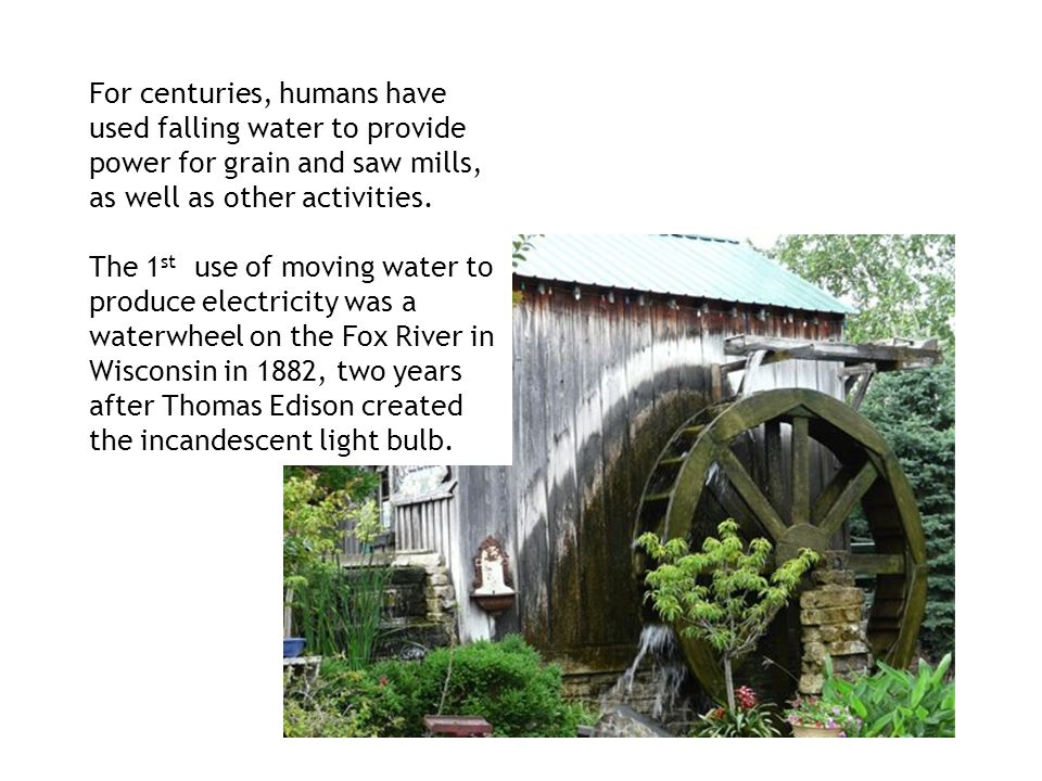 For centuries, humans have used falling water to provide power for grain and saw mills, as well as other activities.