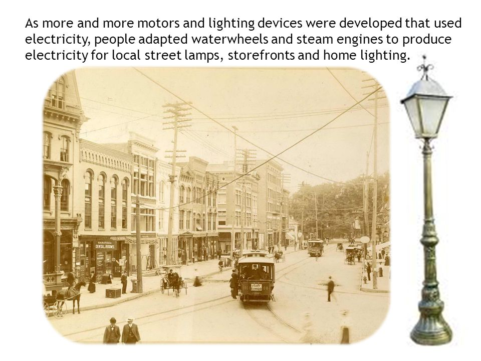 As more and more motors and lighting devices were developed that used electricity, people adapted waterwheels and steam engines to produce electricity for local street lamps, storefronts and home lighting.