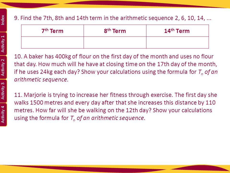 9. Find the 7th, 8th and 14th term in the arithmetic sequence 2, 6, 10, 14, ...