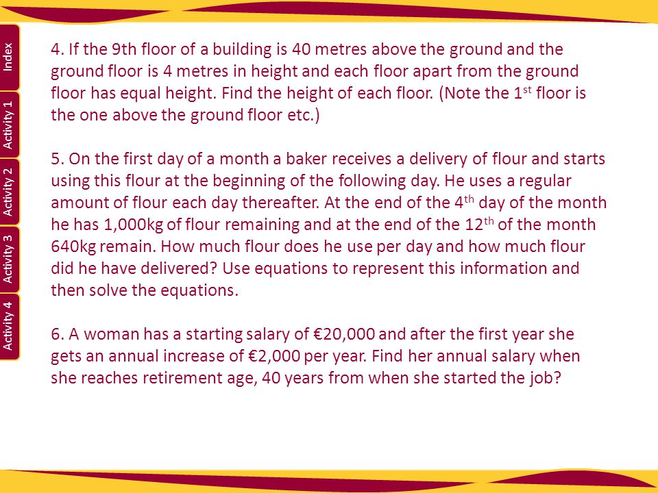 4. If the 9th floor of a building is 40 metres above the ground and the ground floor is 4 metres in height and each floor apart from the ground floor has equal height. Find the height of each floor. (Note the 1st floor is the one above the ground floor etc.)