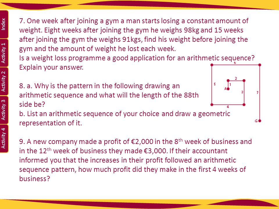 7. One week after joining a gym a man starts losing a constant amount of weight. Eight weeks after joining the gym he weighs 98kg and 15 weeks after joining the gym the weighs 91kgs, find his weight before joining the gym and the amount of weight he lost each week.