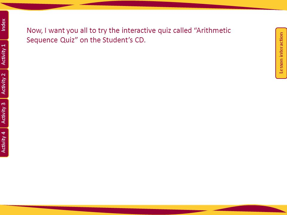 Now, I want you all to try the interactive quiz called Arithmetic Sequence Quiz on the Student's CD.