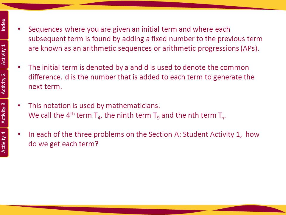 Sequences where you are given an initial term and where each subsequent term is found by adding a fixed number to the previous term are known as an arithmetic sequences or arithmetic progressions (APs).