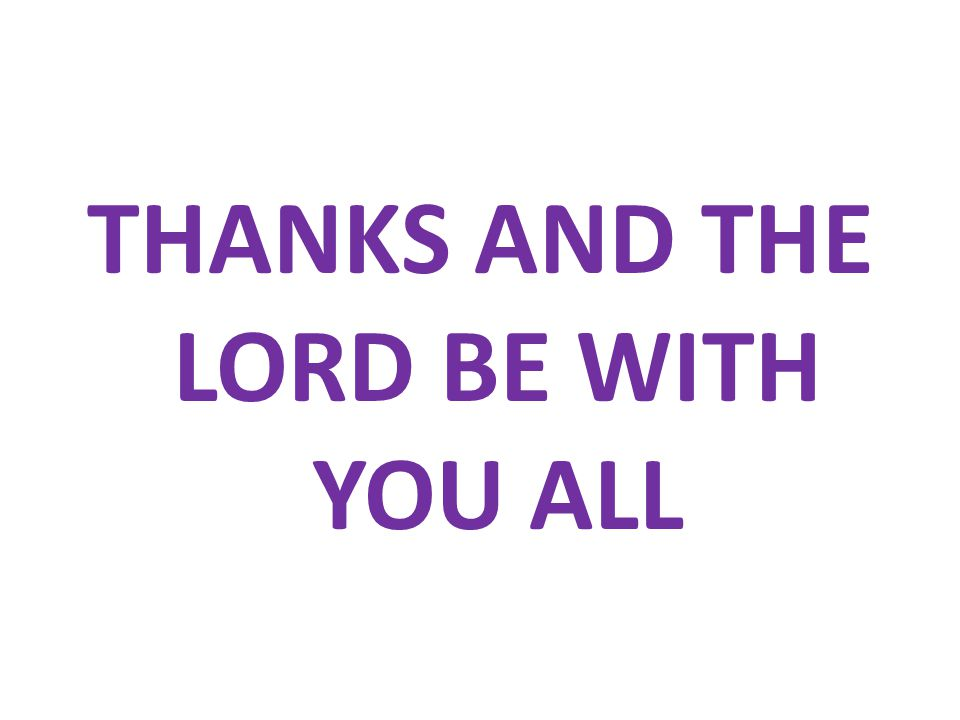 THANKS AND THE LORD BE WITH YOU ALL
