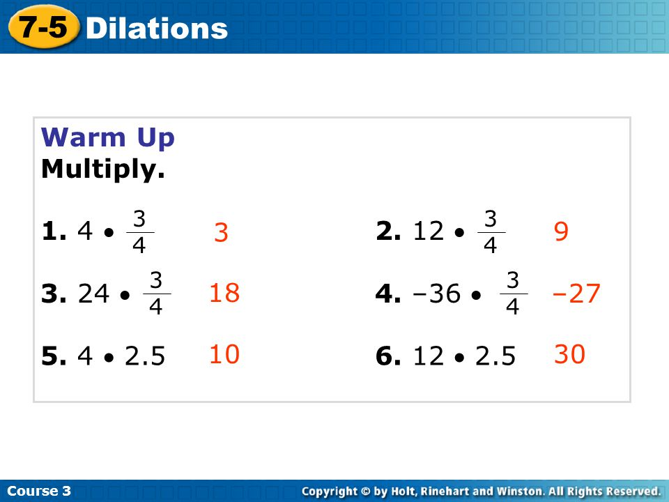 7-5 Dilations Warm Up Multiply. 1. 4  2. 12  3. 24  4. –36  3 9 18