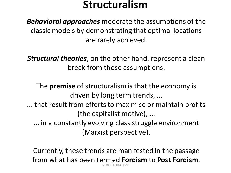 Structuralism Behavioral approaches moderate the assumptions of the classic models by demonstrating that optimal locations are rarely achieved.