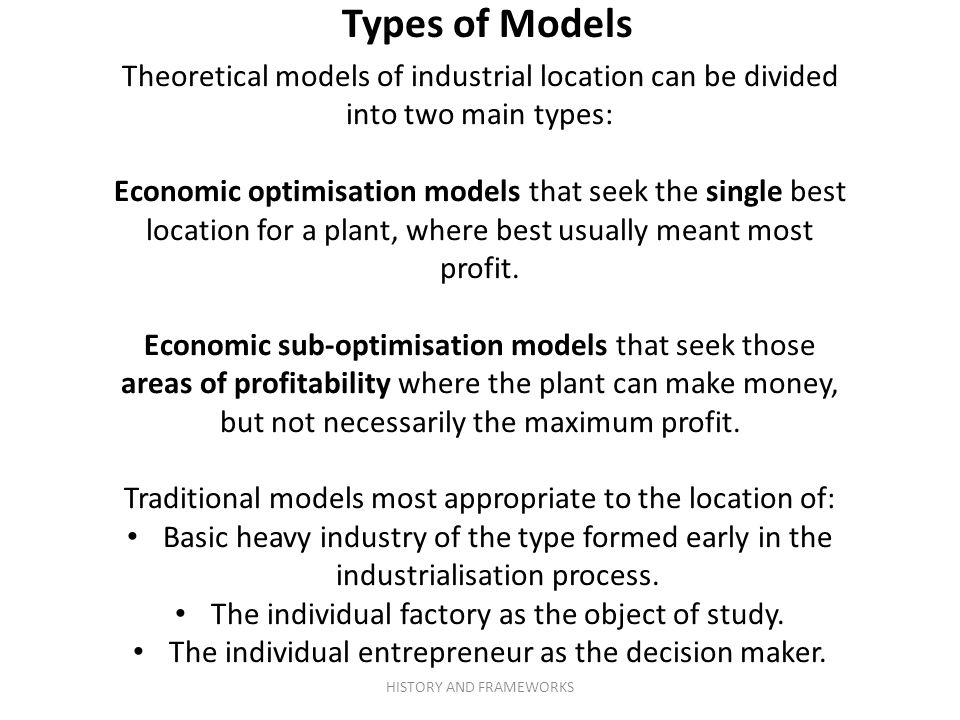 Types of Models Theoretical models of industrial location can be divided into two main types: