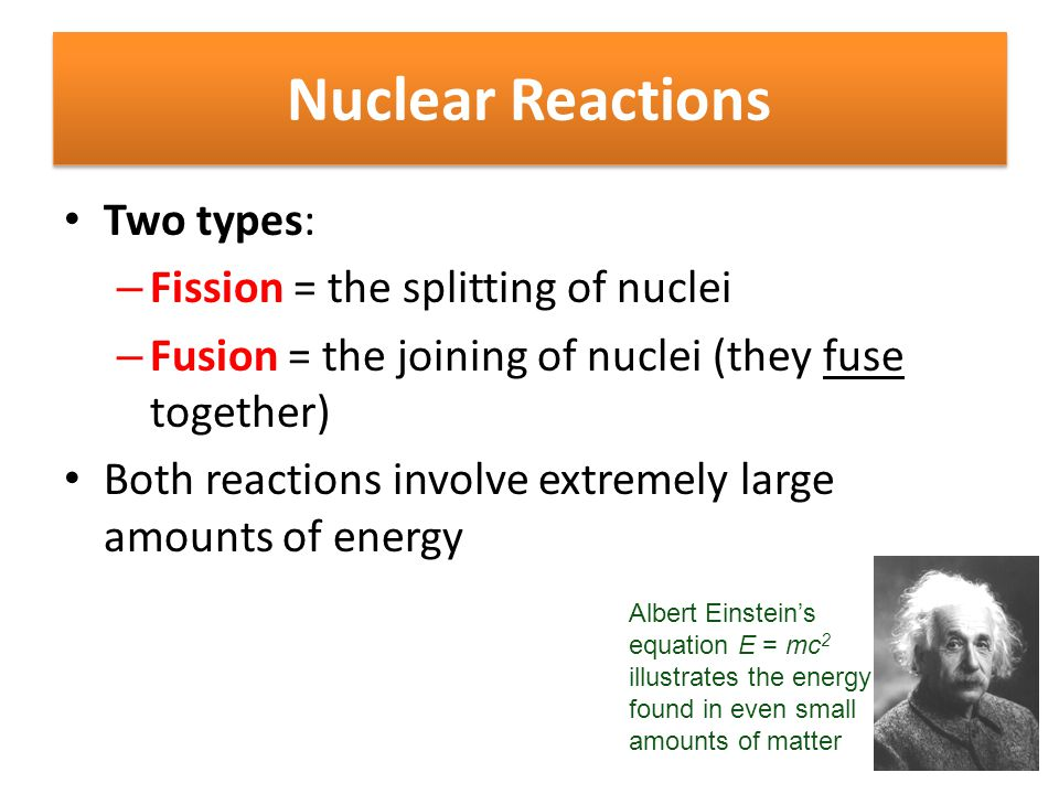 Nuclear Reactions Two types: Fission = the splitting of nuclei
