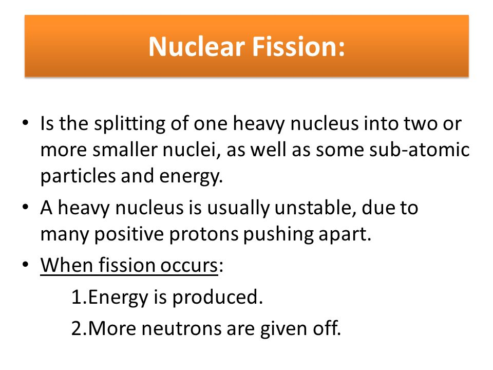 Nuclear Fission: Is the splitting of one heavy nucleus into two or more smaller nuclei, as well as some sub-atomic particles and energy.