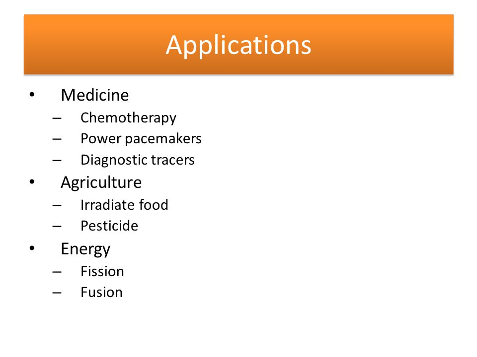 Applications Medicine Agriculture Energy Chemotherapy Power pacemakers