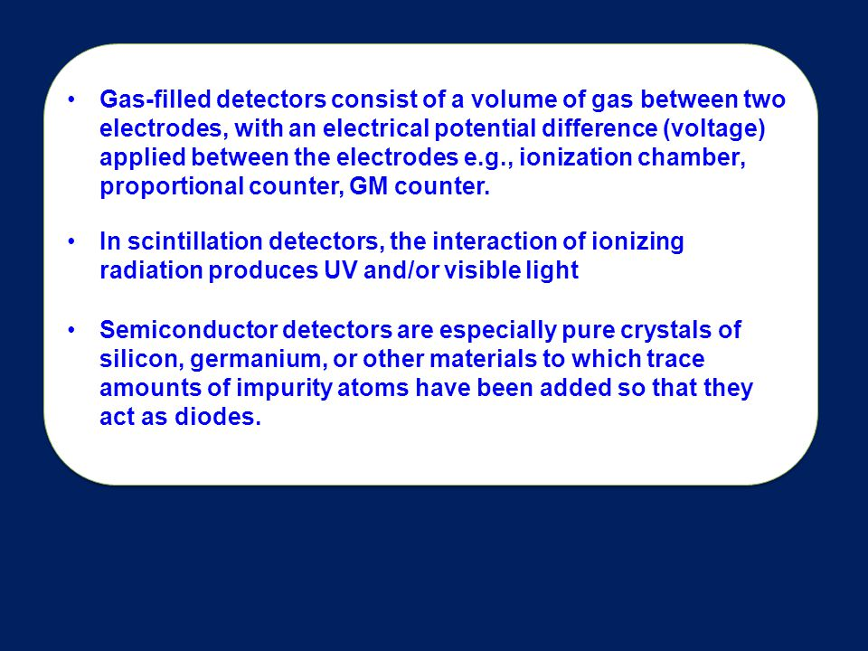 Gas-filled detectors consist of a volume of gas between two electrodes, with an electrical potential difference (voltage) applied between the electrodes e.g., ionization chamber, proportional counter, GM counter.