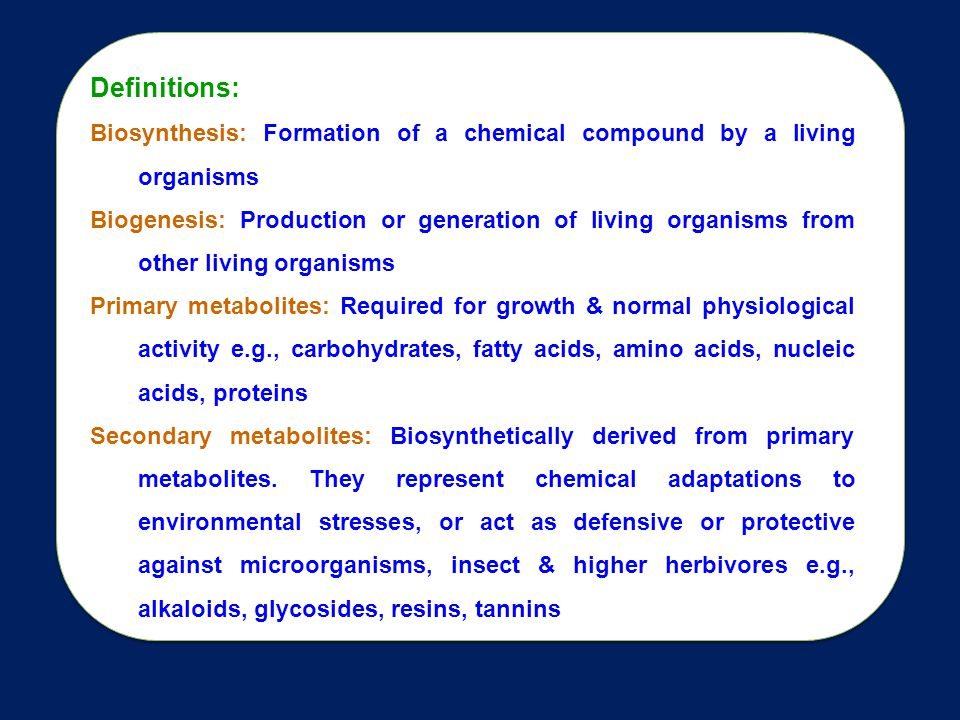 Definitions: Biosynthesis: Formation of a chemical compound by a living organisms.