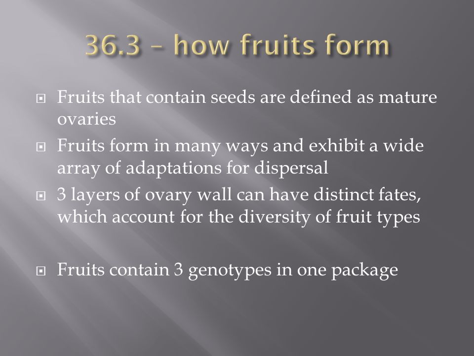 36.3 – how fruits form Fruits that contain seeds are defined as mature ovaries.