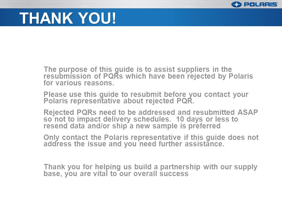 Thank you! The purpose of this guide is to assist suppliers in the resubmission of PQRs which have been rejected by Polaris for various reasons.