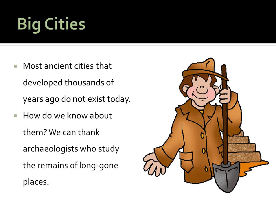 Big Cities Most ancient cities that developed thousands of years ago do not exist today.