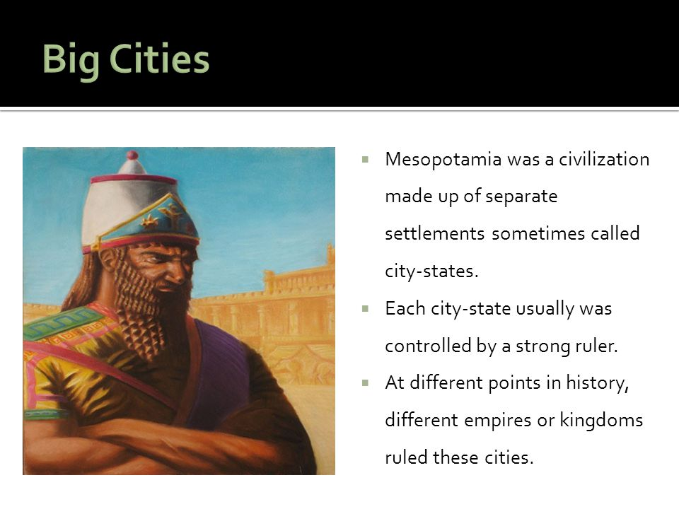 Big Cities Mesopotamia was a civilization made up of separate settlements sometimes called city-states.