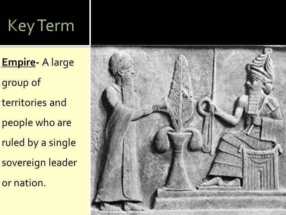 Key Term Empire- A large group of territories and people who are ruled by a single sovereign leader or nation.