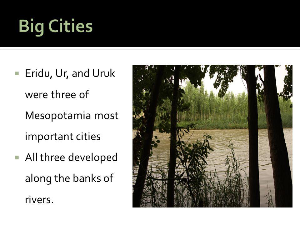 Big Cities Eridu, Ur, and Uruk were three of Mesopotamia most important cities.