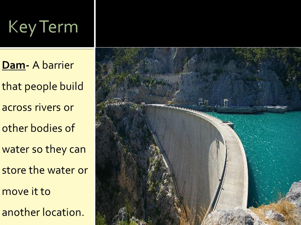 Key Term Dam- A barrier that people build across rivers or other bodies of water so they can store the water or move it to another location.