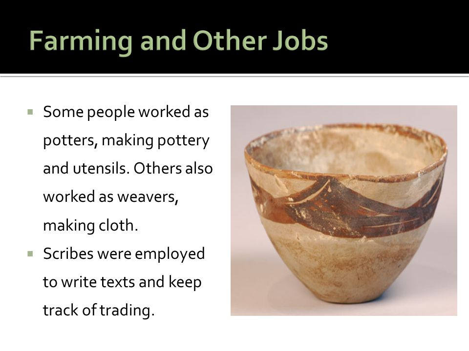 Farming and Other Jobs Some people worked as potters, making pottery and utensils. Others also worked as weavers, making cloth.